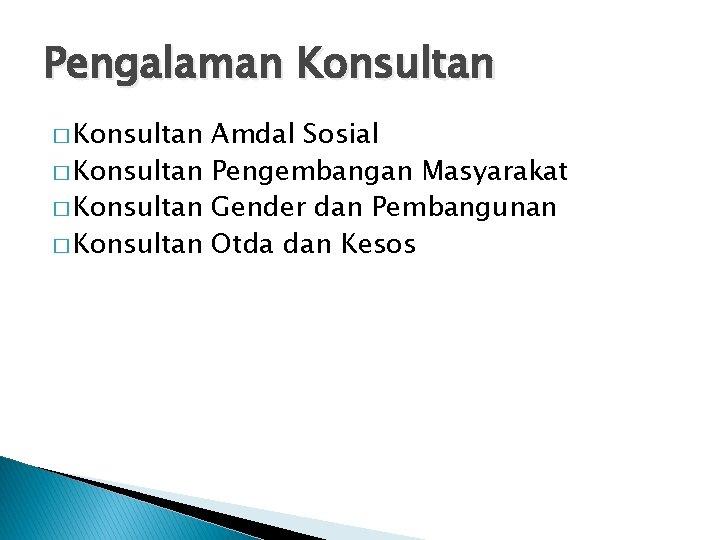 Pengalaman Konsultan � Konsultan Amdal Sosial � Konsultan Pengembangan Masyarakat � Konsultan Gender dan