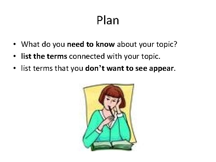 Plan • What do you need to know about your topic? • list the