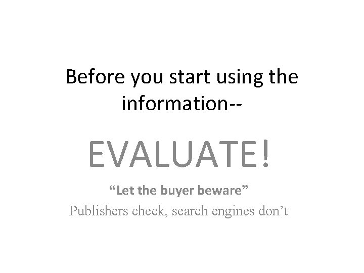 """Before you start using the information-- EVALUATE! """"Let the buyer beware"""" Publishers check, search"""