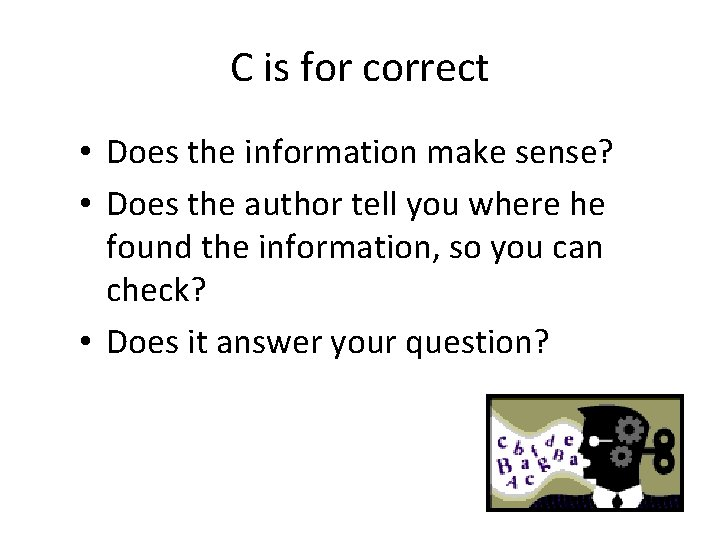 C is for correct • Does the information make sense? • Does the author