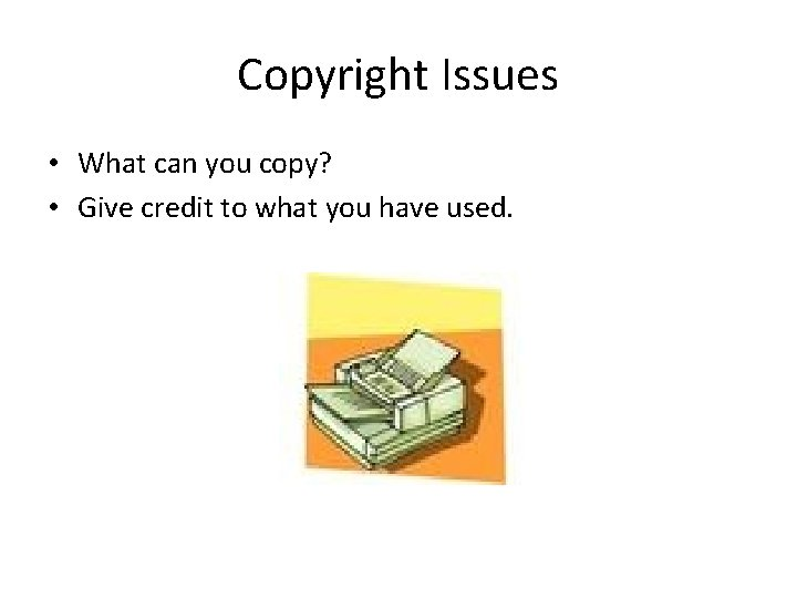 Copyright Issues • What can you copy? • Give credit to what you have