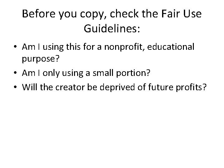 Before you copy, check the Fair Use Guidelines: • Am I using this for