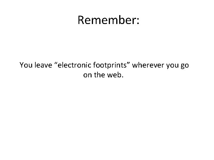 """Remember: You leave """"electronic footprints"""" wherever you go on the web."""