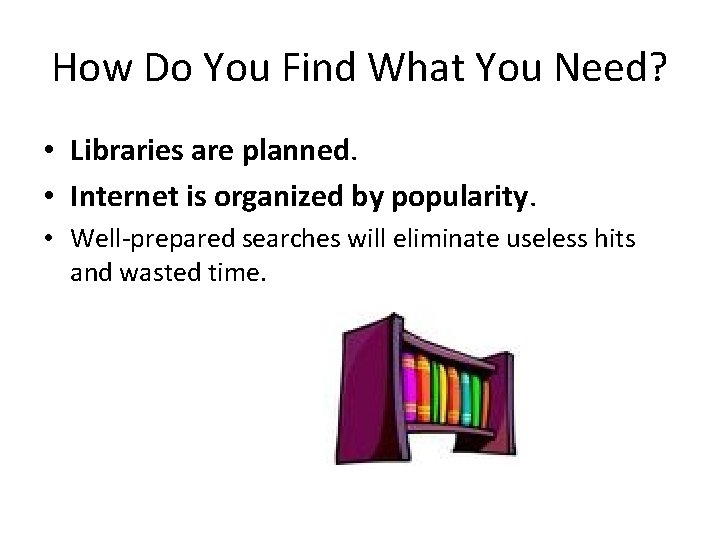 How Do You Find What You Need? • Libraries are planned. • Internet is