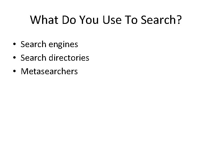 What Do You Use To Search? • Search engines • Search directories • Metasearchers