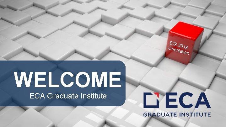 EGI 2 Orie 019 ntati on WELCOME ECA Graduate Institute.