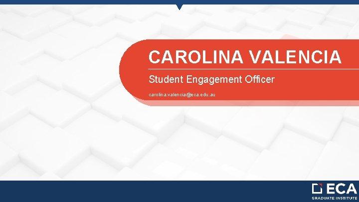 CAROLINA VALENCIA Student Engagement Officer carolina. valencia@eca. edu. au