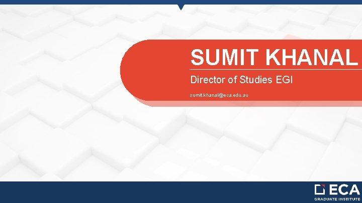 SUMIT KHANAL Director of Studies EGI sumit. khanal@eca. edu. au