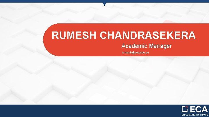 RUMESH CHANDRASEKERA Academic Manager rumesh@eca. edu. au