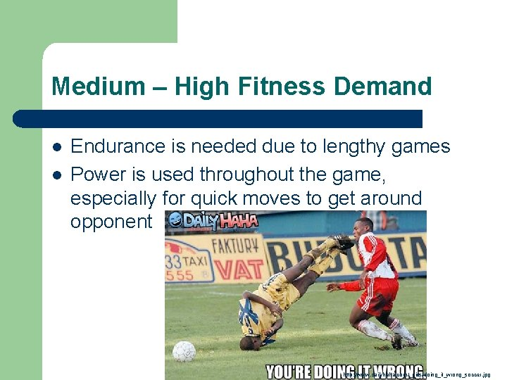 Medium – High Fitness Demand l l Endurance is needed due to lengthy games