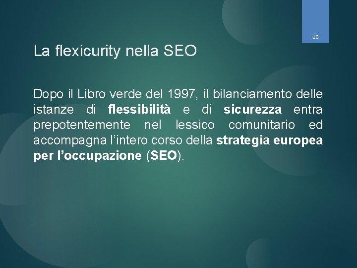 18 La flexicurity nella SEO Dopo il Libro verde del 1997, il bilanciamento delle