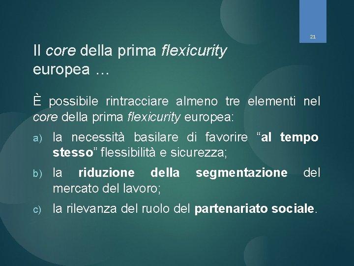 21 Il core della prima flexicurity europea … È possibile rintracciare almeno tre elementi