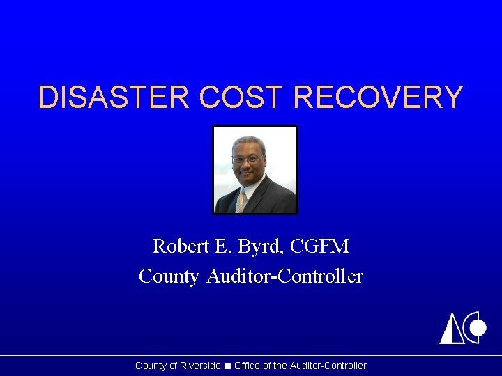 DISASTER COST RECOVERY Robert E. Byrd, CGFM County Auditor-Controller County of Riverside ■ Office