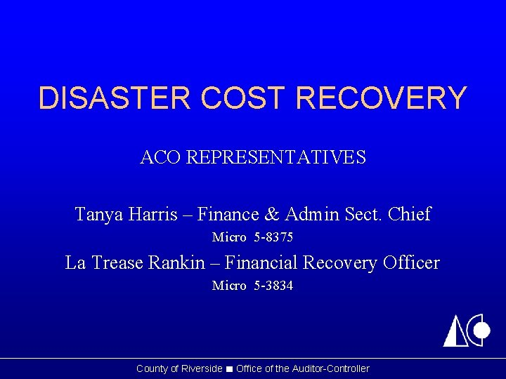 DISASTER COST RECOVERY ACO REPRESENTATIVES Tanya Harris – Finance & Admin Sect. Chief Micro