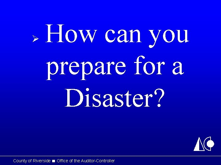 How can you prepare for a Disaster? Ø County of Riverside ■ Office of