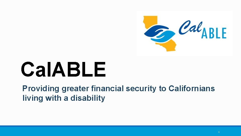 Cal. ABLE Providing greater financial security to Californians living with a disability 1
