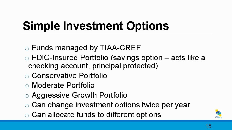 Simple Investment Options o Funds managed by TIAA-CREF o FDIC-Insured Portfolio (savings option –