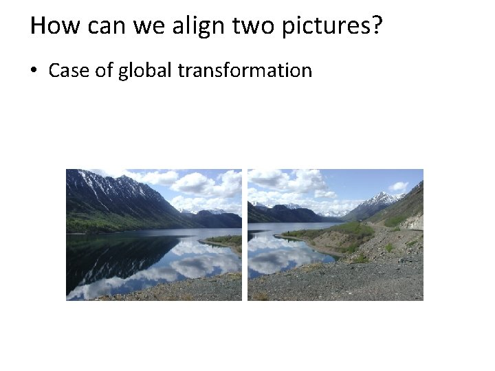 How can we align two pictures? • Case of global transformation