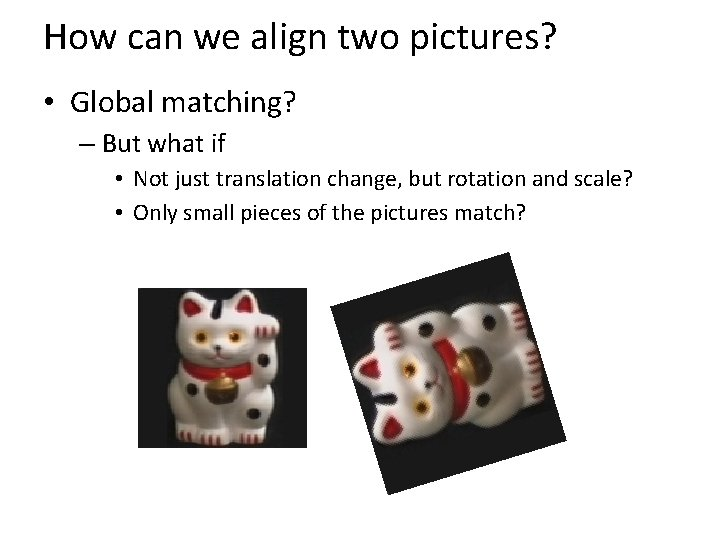How can we align two pictures? • Global matching? – But what if •