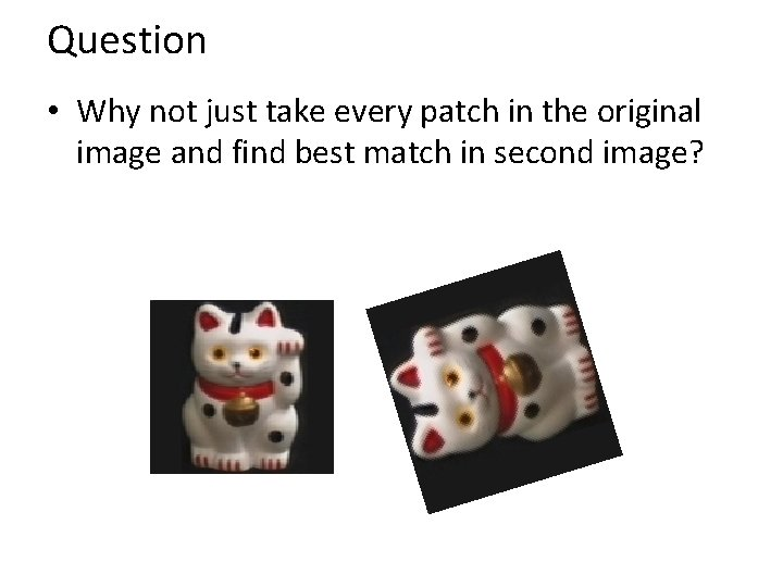 Question • Why not just take every patch in the original image and find