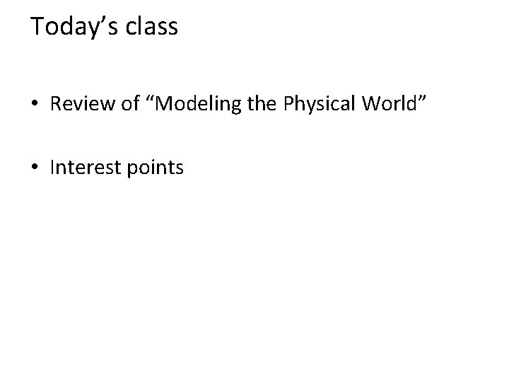 """Today's class • Review of """"Modeling the Physical World"""" • Interest points"""