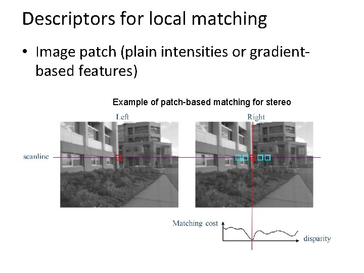 Descriptors for local matching • Image patch (plain intensities or gradientbased features) Example of