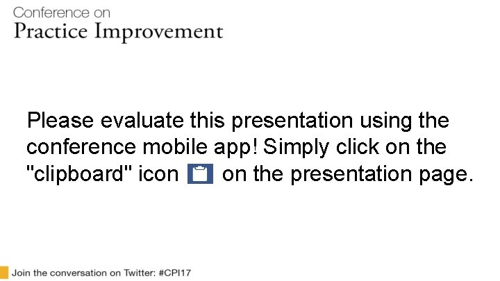 """Please evaluate this presentation using the conference mobile app! Simply click on the """"clipboard"""""""