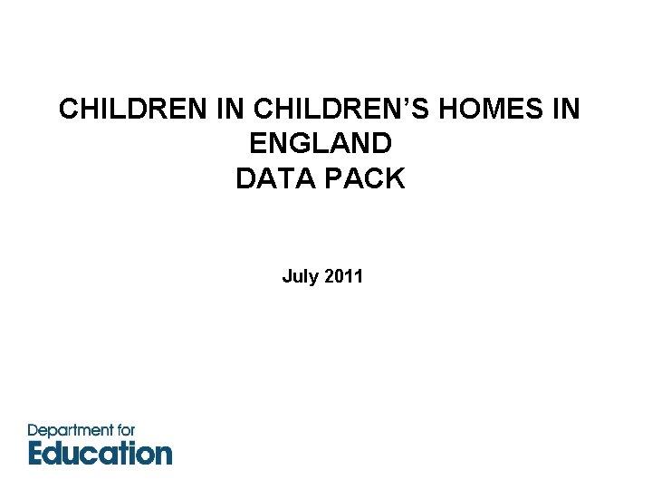 CHILDREN IN CHILDREN'S HOMES IN ENGLAND DATA PACK July 2011