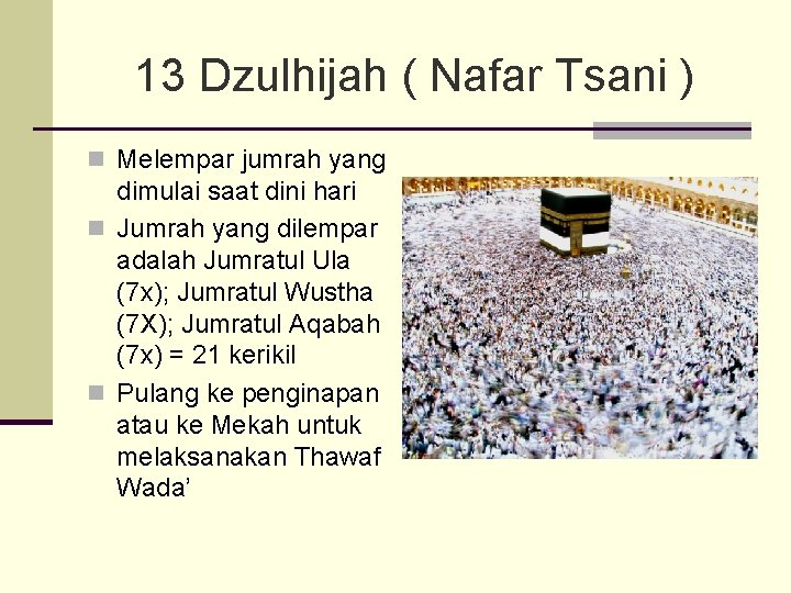 13 Dzulhijah ( Nafar Tsani ) n Melempar jumrah yang dimulai saat dini hari