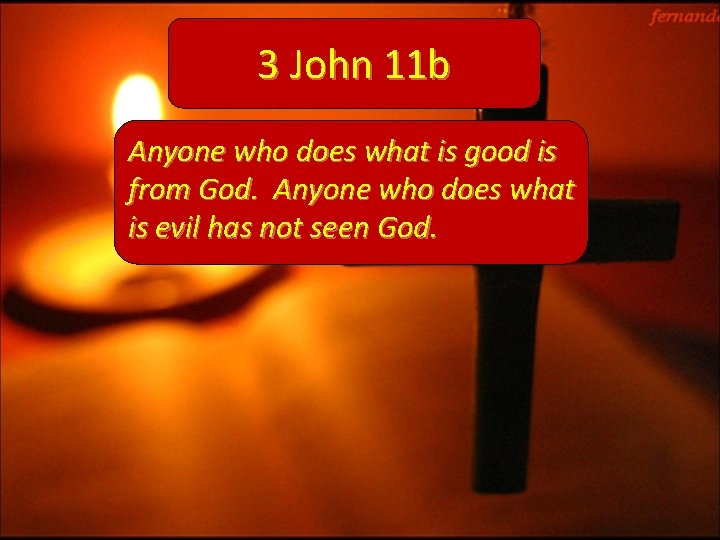 3 John 11 b Anyone who does what is good is from God. Anyone
