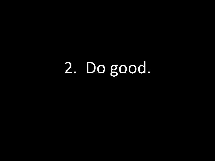 2. Do good.