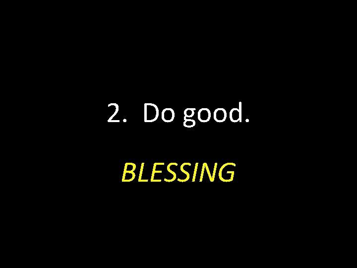 2. Do good. BLESSING