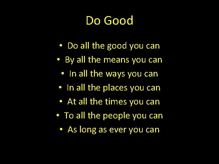 Do Good • Do all the good you can • By all the means