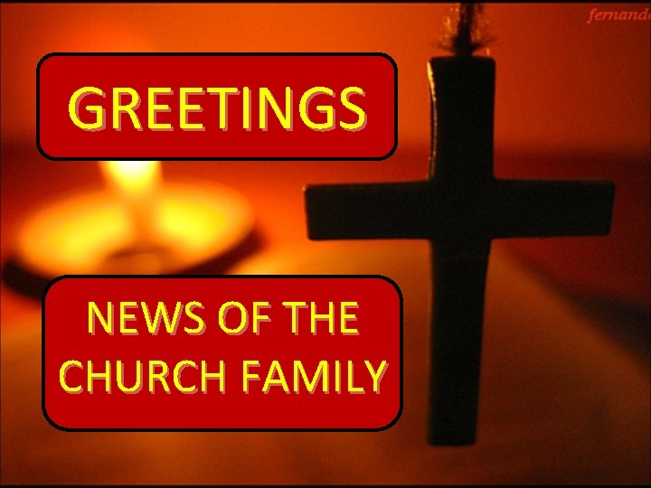 GREETINGS NEWS OF THE CHURCH FAMILY
