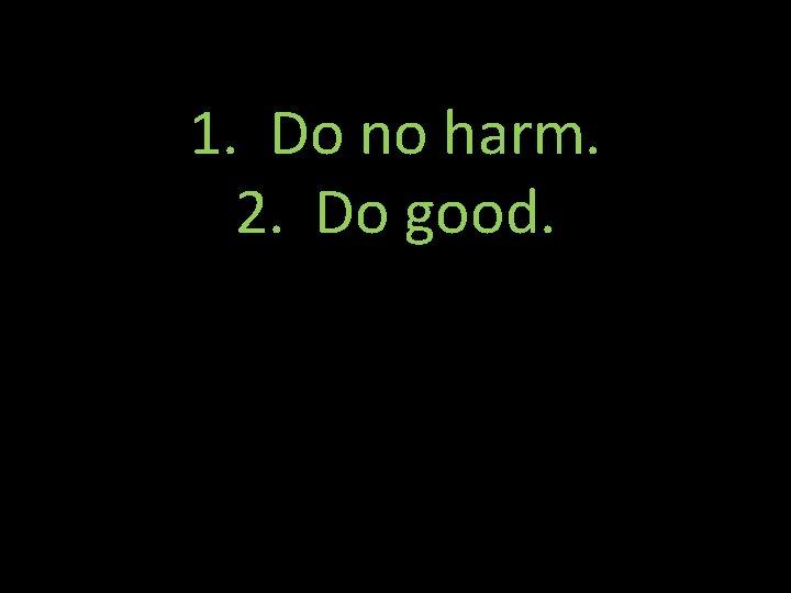 1. Do no harm. 2. Do good.