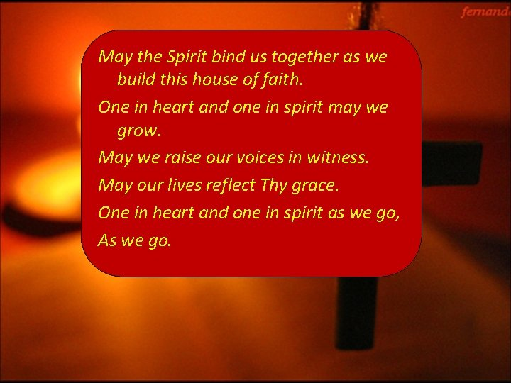 May the Spirit bind us together as we build this house of faith. One