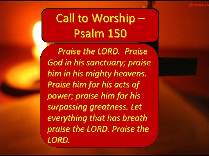 Call to Worship – Psalm 150 Praise the LORD. Praise God in his sanctuary;