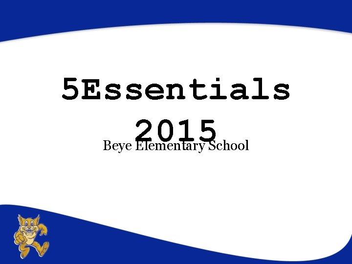 5 Essentials 2015 Beye Elementary School