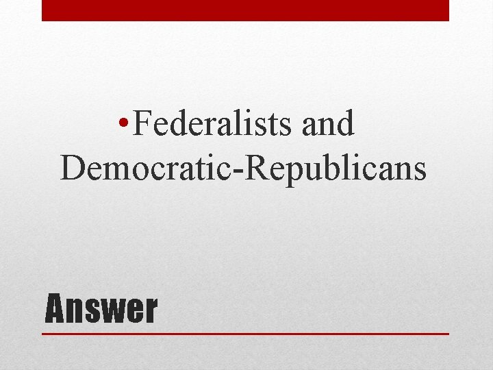 • Federalists and Democratic-Republicans Answer