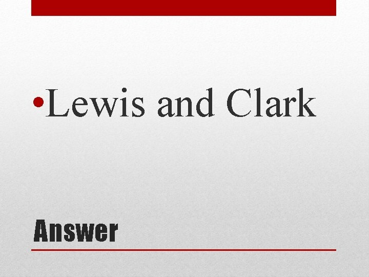 • Lewis and Clark Answer