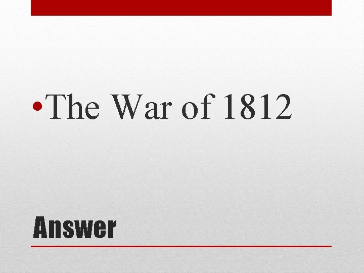 • The War of 1812 Answer