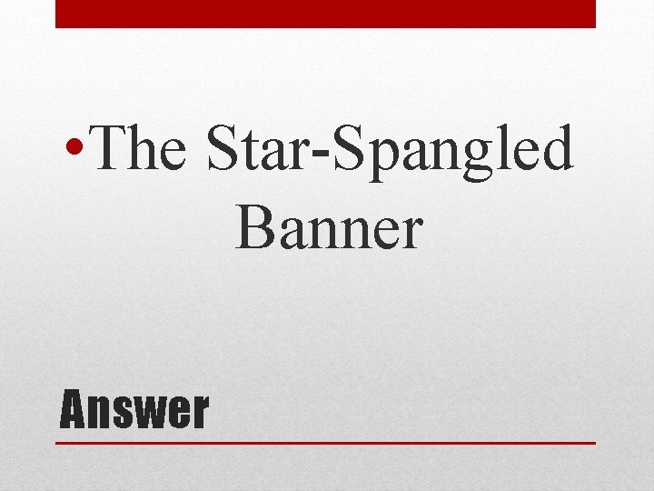 • The Star-Spangled Banner Answer