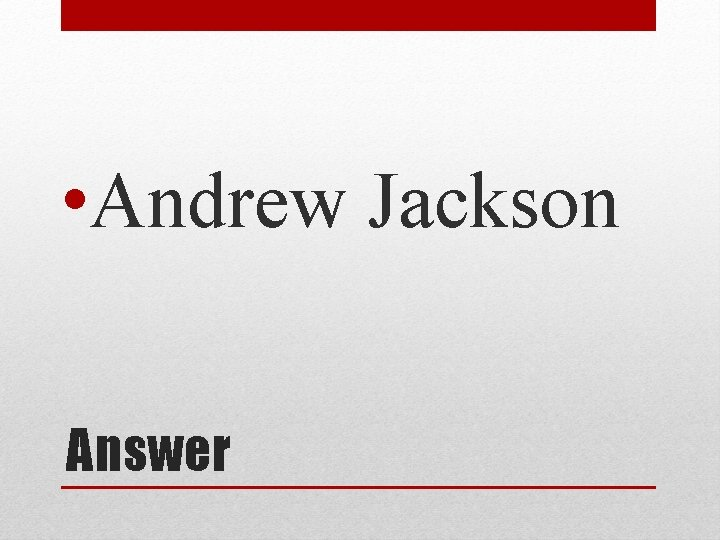 • Andrew Jackson Answer