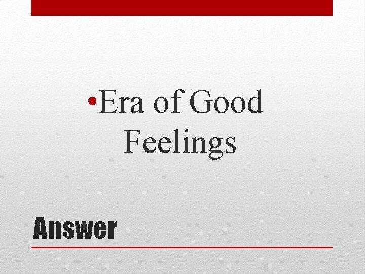 • Era of Good Feelings Answer