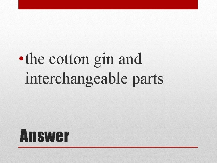 • the cotton gin and interchangeable parts Answer