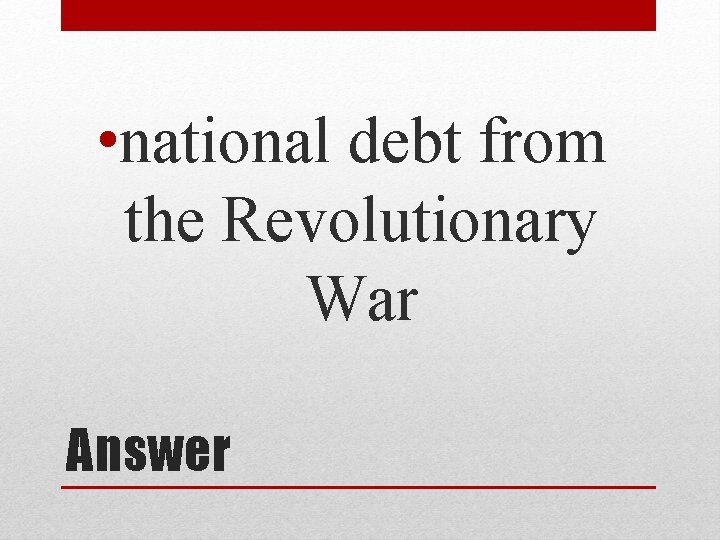 • national debt from the Revolutionary War Answer