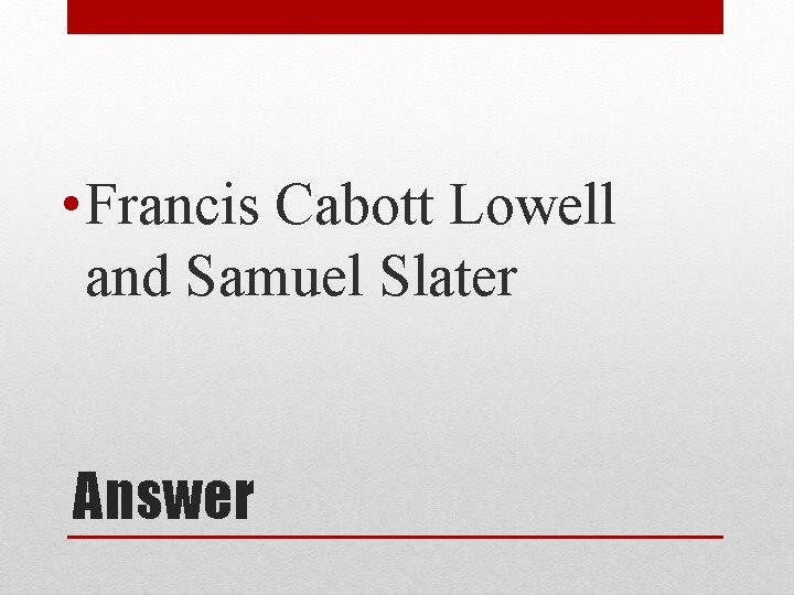 • Francis Cabott Lowell and Samuel Slater Answer