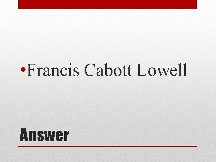 • Francis Cabott Lowell Answer