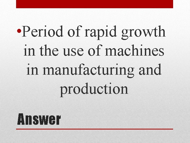 • Period of rapid growth in the use of machines in manufacturing and