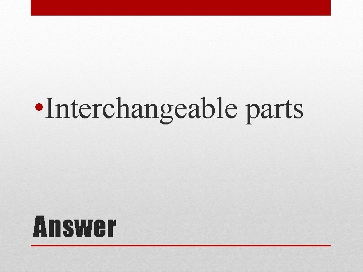 • Interchangeable parts Answer